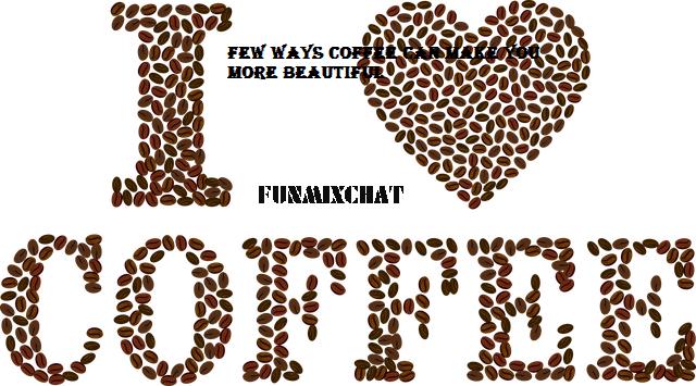 Few Ways Coffee Can Make You More Beautiful
